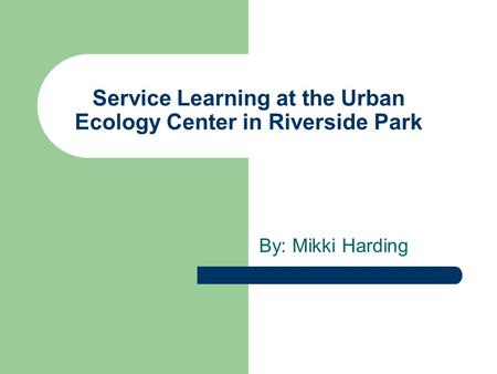 Service Learning at the Urban Ecology Center in Riverside Park By: Mikki Harding.
