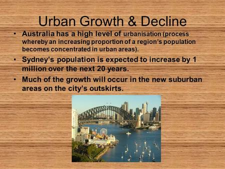 Urban Growth & Decline Australia has a high level of urbanisation (process whereby an increasing proportion of a region's population becomes concentrated.