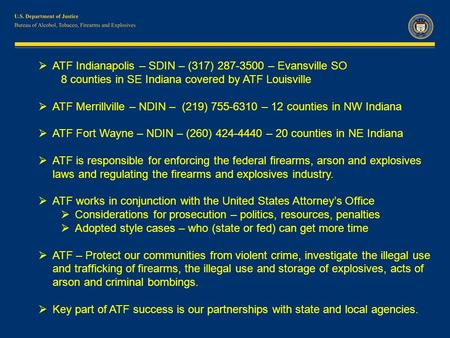  ATF Indianapolis – SDIN – (317) 287-3500 – Evansville SO 8 counties in SE Indiana covered by ATF Louisville  ATF Merrillville – NDIN – (219) 755-6310.