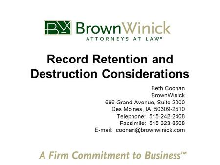 Record Retention and Destruction Considerations Beth Coonan BrownWinick 666 Grand Avenue, Suite 2000 Des Moines, IA 50309-2510 Telephone: 515-242-2408.