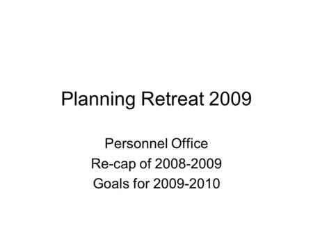 Planning Retreat 2009 Personnel Office Re-cap of 2008-2009 Goals for 2009-2010.