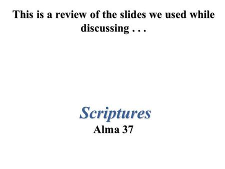 This is a review of the slides we used while discussing... Scriptures Alma 37.