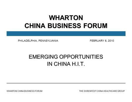 WHARTON CHINA BUSINESS FORUM THE DORENFEST CHINA HEALTHCARE GROUP WHARTON CHINA BUSINESS FORUM EMERGING OPPORTUNITIES IN CHINA H.I.T. PHILADELPHIA, PENNSYLVANIA.