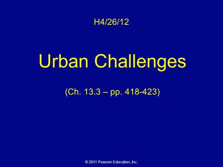 © 2011 Pearson Education, Inc. H4/26/12 Urban Challenges (Ch. 13.3 – pp. 418-423)