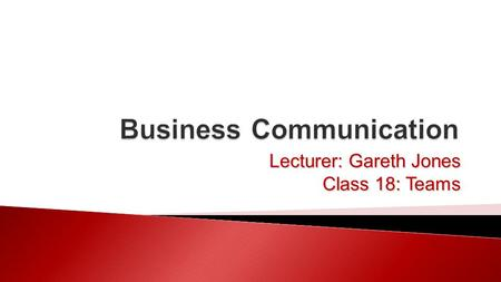 Lecturer: Gareth Jones Class 18: Teams.  Teams ◦ What are teams? ◦ Types of teams ◦ Conflict resolution ◦ Team strategies 27/10/2015Business Communication.