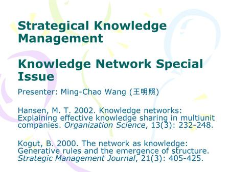 Strategical Knowledge Management Knowledge Network Special Issue Presenter: Ming-Chao Wang ( 王明照 ) Hansen, M. T. 2002. Knowledge networks: Explaining effective.