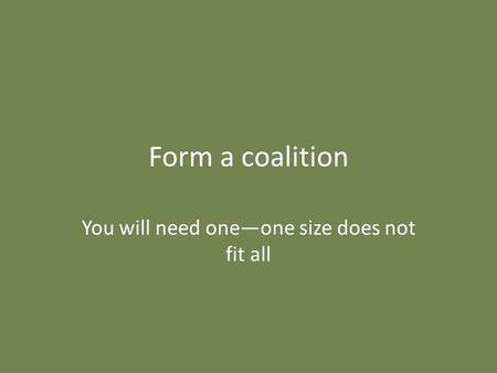 Form a coalition You will need one—one size does not fit all.