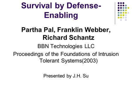 Survival by Defense- Enabling Partha Pal, Franklin Webber, Richard Schantz BBN Technologies LLC Proceedings of the Foundations of Intrusion Tolerant Systems(2003)