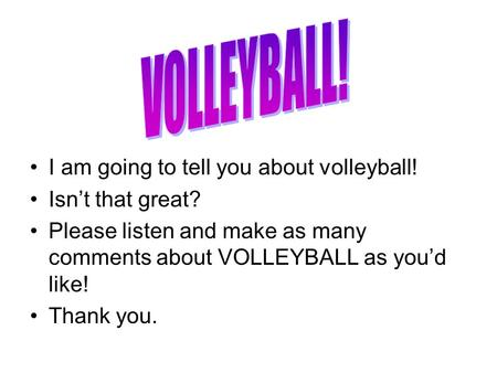 I am going to tell you about volleyball! Isn't that great? Please listen and make as many comments about VOLLEYBALL as you'd like! Thank you.