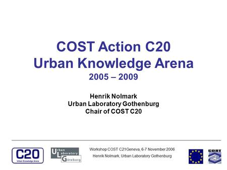 Workshop COST C21Geneva, 6-7 November 2006 Henrik Nolmark, Urban Laboratory Gothenburg COST Action C20 Urban Knowledge Arena 2005 – 2009 Henrik Nolmark.