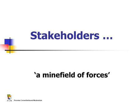 Process Consultants and Moderators Stakeholders … 'a minefield of forces'