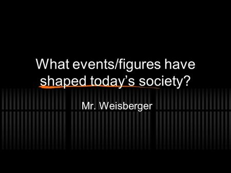 What events/figures have shaped today's society? Mr. Weisberger.