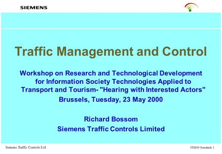 Siemens Traffic Controls Ltd ITSE99/Standards 1 Traffic Management and Control Workshop on Research and Technological Development for Information Society.
