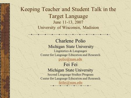 Keeping Teacher and Student Talk in the Target Language June 11-13, 2007 University of Wisconsin, Madision Charlene Polio Michigan State University Linguistics.
