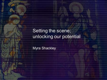 Setting the scene; unlocking our potential Myra Shackley.