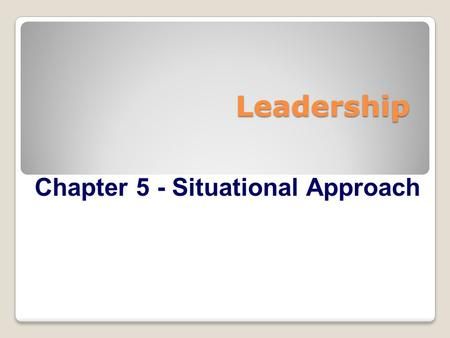 Leadership Chapter 5 - Situational Approach. Overview  Situational Approach Perspective  Leadership Styles  Developmental Levels  How Does the Situational.
