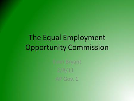 The Equal Employment Opportunity Commission Evan Bryant 2/8/11 AP Gov. 1.