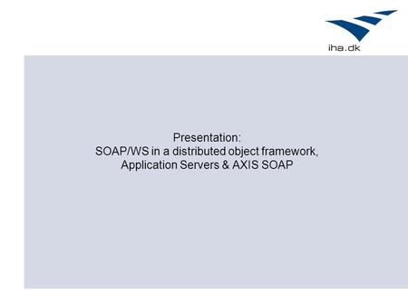 Presentation: SOAP/WS in a distributed object framework, Application Servers & AXIS SOAP.