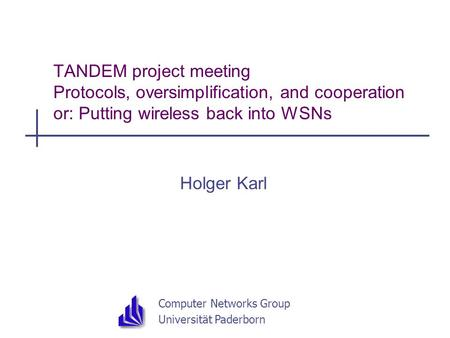 Computer Networks Group Universität Paderborn TANDEM project meeting Protocols, oversimplification, and cooperation or: Putting wireless back into WSNs.