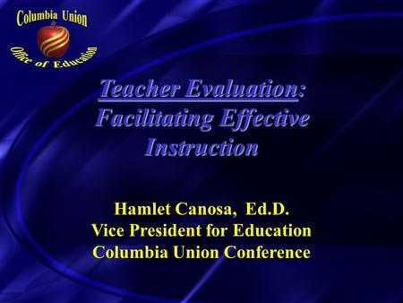 Teacher Evaluation: Facilitating Effective Instruction Hamlet Canosa, Ed.D. Vice President for Education Columbia Union Conference.