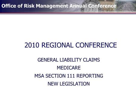 Office of Risk Management Annual Conference 2010 REGIONAL CONFERENCE GENERAL LIABILITY CLAIMS MEDICARE MSA SECTION 111 REPORTING NEW LEGISLATION.