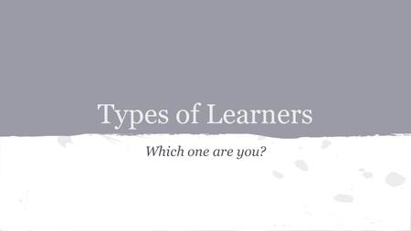 Types of Learners Which one are you?. So what's your style???