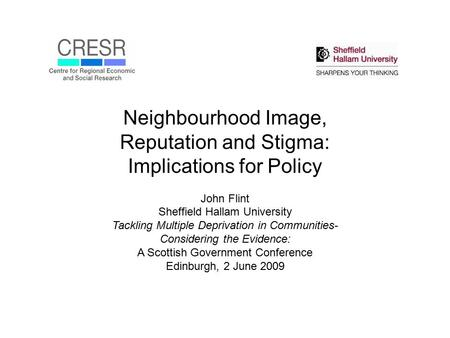 Neighbourhood Image, Reputation and Stigma: Implications for Policy John Flint Sheffield Hallam University Tackling Multiple Deprivation in Communities-