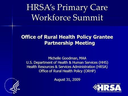 HRSA's Primary Care Workforce Summit Office of Rural Health Policy Grantee Partnership Meeting Michelle Goodman, MAA U.S. Department of Health & Human.