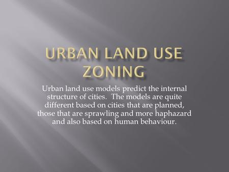 Urban land use models predict the internal structure of cities. The models are quite different based on cities that are planned, those that are sprawling.
