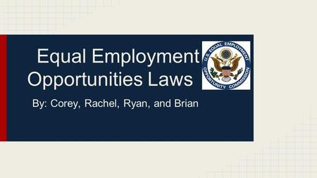 Equal Employment Opportunities Laws By: Corey, Rachel, Ryan, and Brian.