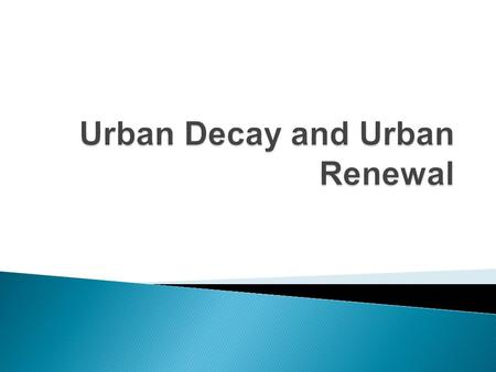  Is the deterioration of the urban environment. Urban infrastructure falls into a state of disrepair and buildings are left empty for long periods of.
