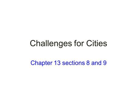 Challenges for Cities Chapter 13 sections 8 and 9.