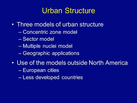 Urban Structure Three models of urban structure –Concentric zone model –Sector model –Multiple nuclei model –Geographic applications Use of the models.
