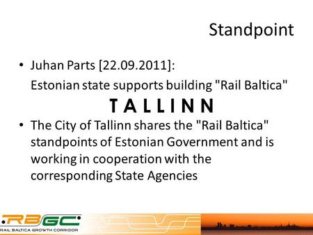 Standpoint Juhan Parts [22.09.2011]: Estonian state supports building Rail Baltica The City of Tallinn shares the Rail Baltica standpoints of Estonian.