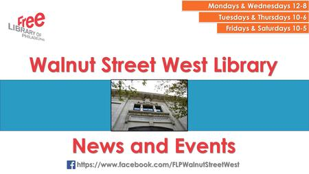 Mondays & Wednesdays 12-8 Tuesdays & Thursdays 10-6 Fridays & Saturdays 10-5 Walnut Street West Library News and Events https://www.facebook.com/FLPWalnutStreetWest.