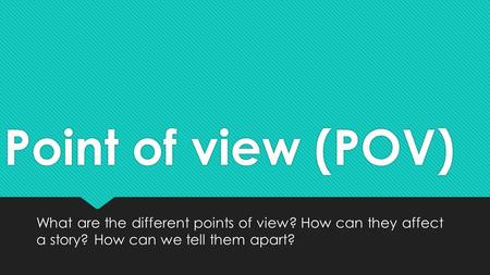 Point of view (POV) What are the different points of view? How can they affect a story? How can we tell them apart?