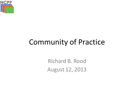 Community of Practice Richard B. Rood August 12, 2013.