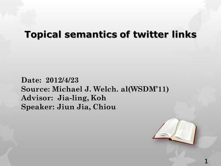 Date: 2012/4/23 Source: Michael J. Welch. al(WSDM'11) Advisor: Jia-ling, Koh Speaker: Jiun Jia, Chiou Topical semantics of twitter links 1.