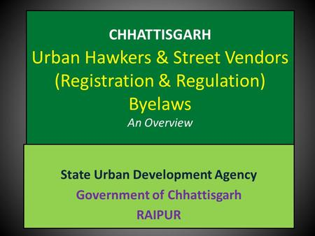 CHHATTISGARH Urban Hawkers & Street Vendors (Registration & Regulation) Byelaws An Overview State Urban Development Agency Government of Chhattisgarh RAIPUR.
