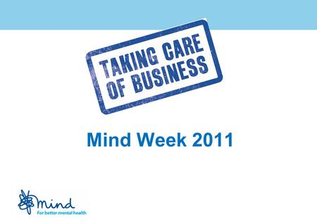 Mind Week 2011. Mind Week: Taking Care of Business launched May 2010 Aims include: Ensuring that people with experience of mental distress are able to.