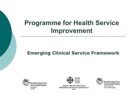 Programme for Health Service Improvement Emerging Clinical Service Framework CARDIFF AND VALE NHS TRUST YMDDIRIEDOLAETH GIG CAERDYDD A'R FRO.