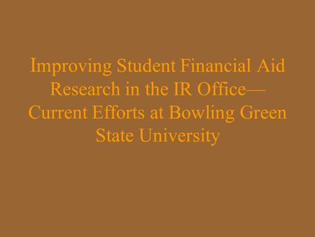 I mproving Student Financial Aid Research in the IR Office— Current Efforts at Bowling Green State University.