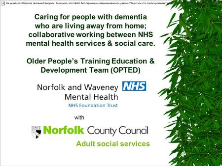 Caring for people with dementia who are living away from home; collaborative working between NHS mental health services & social care. Older People's Training.