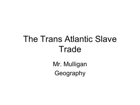 The Trans Atlantic Slave Trade Mr. Mulligan Geography.