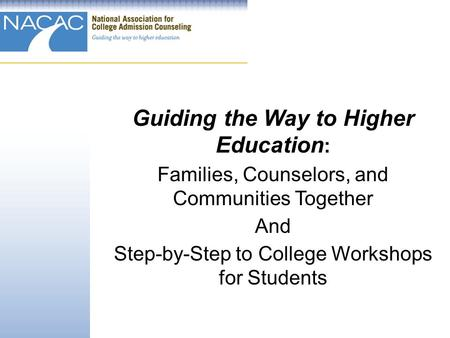 Guiding the Way to Higher Education : Families, Counselors, and Communities Together And Step-by-Step to College Workshops for Students.