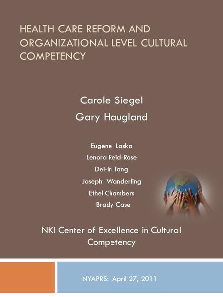 HEALTH CARE REFORM AND ORGANIZATIONAL LEVEL CULTURAL COMPETENCY Carole Siegel Gary Haugland Eugene Laska Lenora Reid-Rose Dei-In Tang Joseph Wanderling.