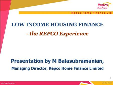 Repco Home Finance Ltd LOW INCOME HOUSING FINANCE - the REPCO Experience Presentation by M Balasubramanian, Managing Director, Repco Home Finance Limited.