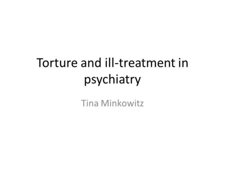 Torture and ill-treatment in psychiatry Tina Minkowitz.