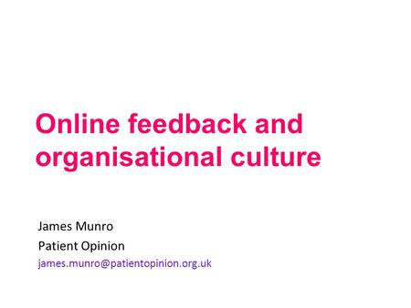 Online feedback and organisational culture James Munro Patient Opinion