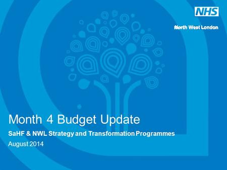 North West London Month 4 Budget Update SaHF & NWL Strategy and Transformation Programmes August 2014.
